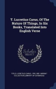 T. Lucretius Carus, of the Nature of Things, in Six Books, Translated Into English Verse