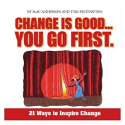 CHANGE IS GOOD...YOU GO FIRST 21 Ways to Inspire Change