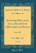Annuaire-Bulletin de la Societe de L'Histoire de France, Vol. 34 [FRE]